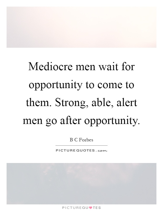 Mediocre men wait for opportunity to come to them. Strong, able, alert men go after opportunity Picture Quote #1