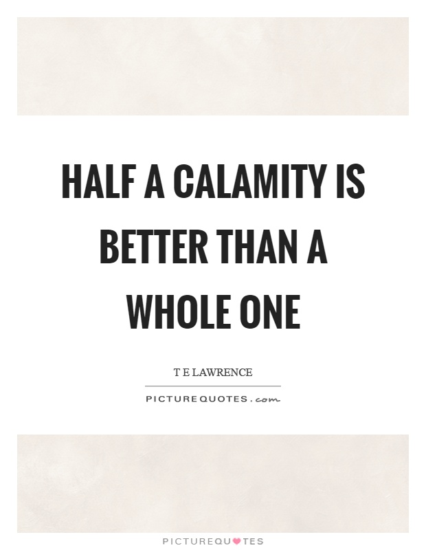 Half a calamity is better than a whole one Picture Quote #1