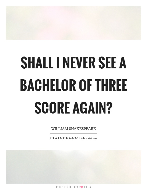 Shall I never see a bachelor of three score again? Picture Quote #1