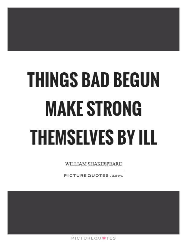 Things bad begun make strong themselves by ill Picture Quote #1