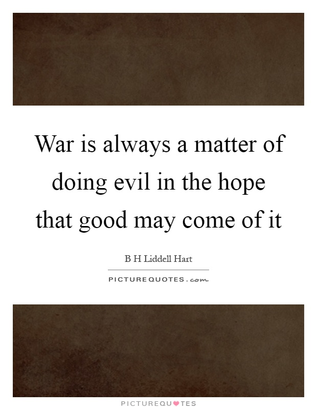War is always a matter of doing evil in the hope that good may come of it Picture Quote #1