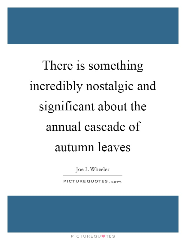 There is something incredibly nostalgic and significant about the annual cascade of autumn leaves Picture Quote #1