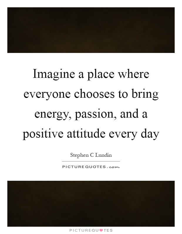 Imagine a place where everyone chooses to bring energy, passion, and a positive attitude every day Picture Quote #1