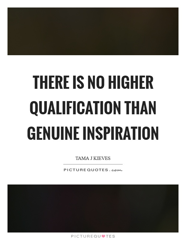There is no higher qualification than genuine inspiration Picture Quote #1