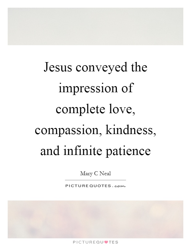 Jesus conveyed the impression of complete love, compassion, kindness, and infinite patience Picture Quote #1