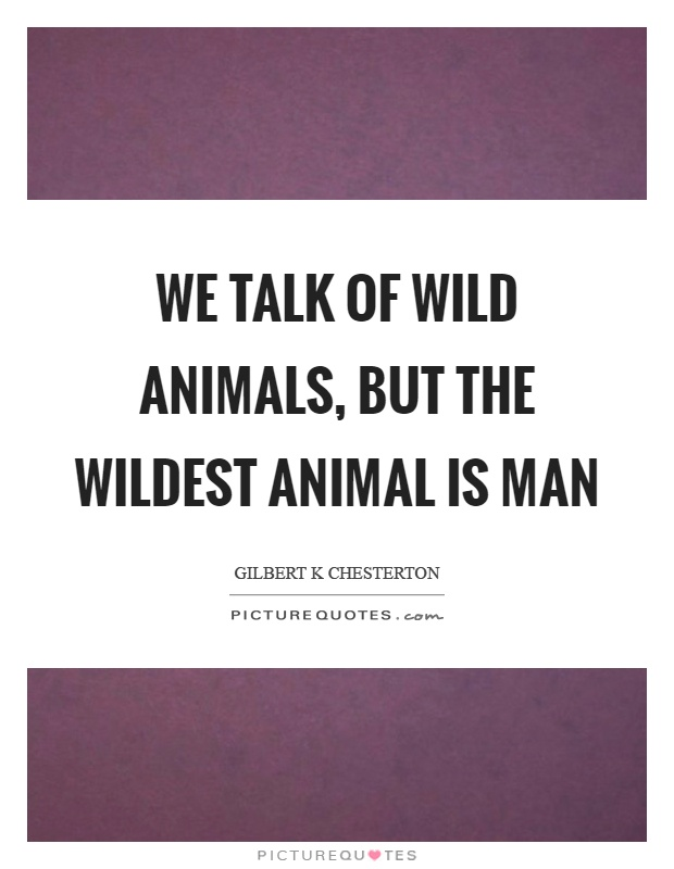 We talk of wild animals, but the wildest animal is man Picture Quote #1