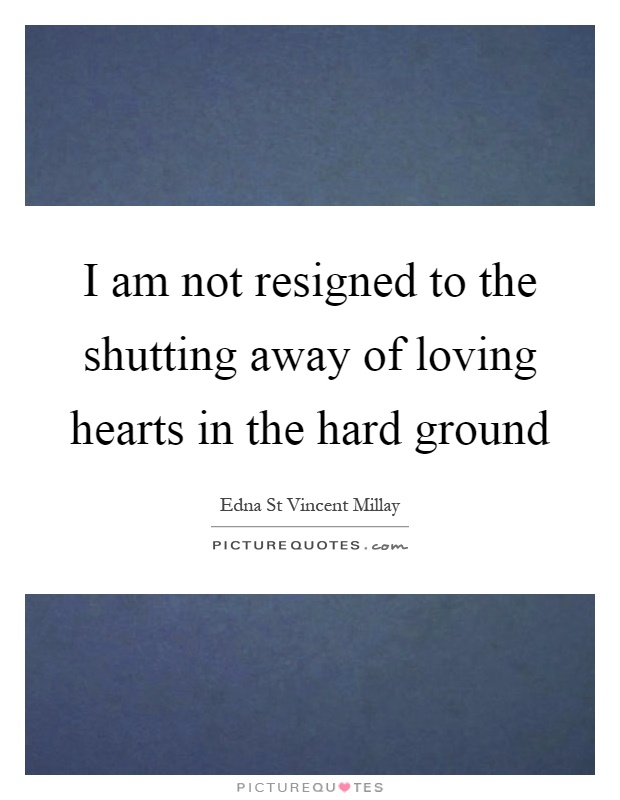 I am not resigned to the shutting away of loving hearts in the hard ground Picture Quote #1