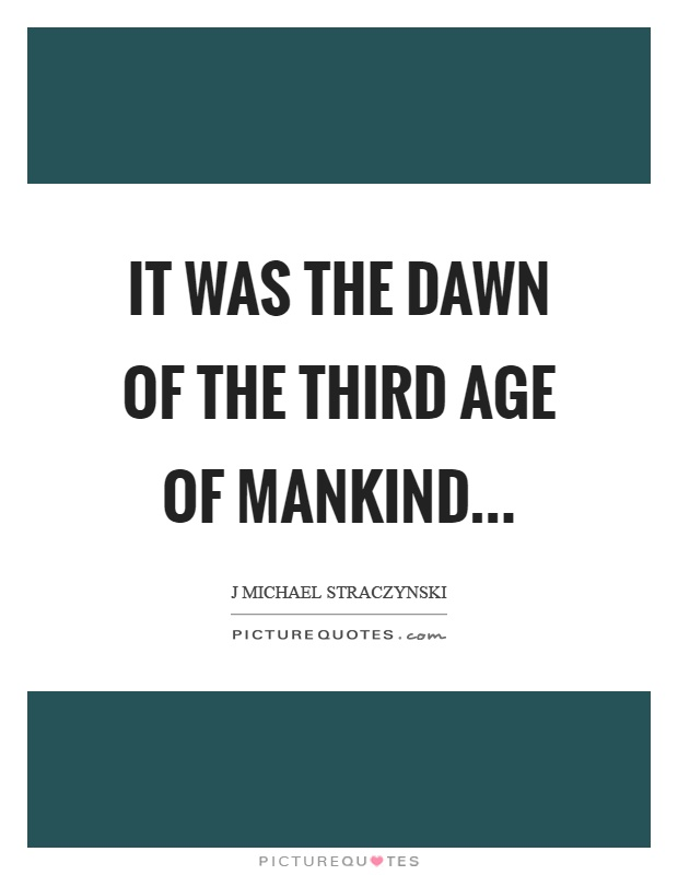 It was the dawn of the third age of mankind Picture Quote #1
