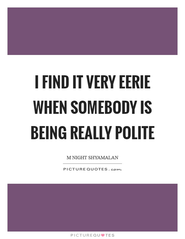 I find it very eerie when somebody is being really polite Picture Quote #1