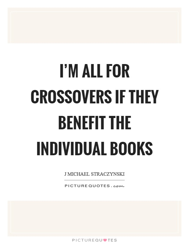 I'm all for crossovers if they benefit the individual books Picture Quote #1