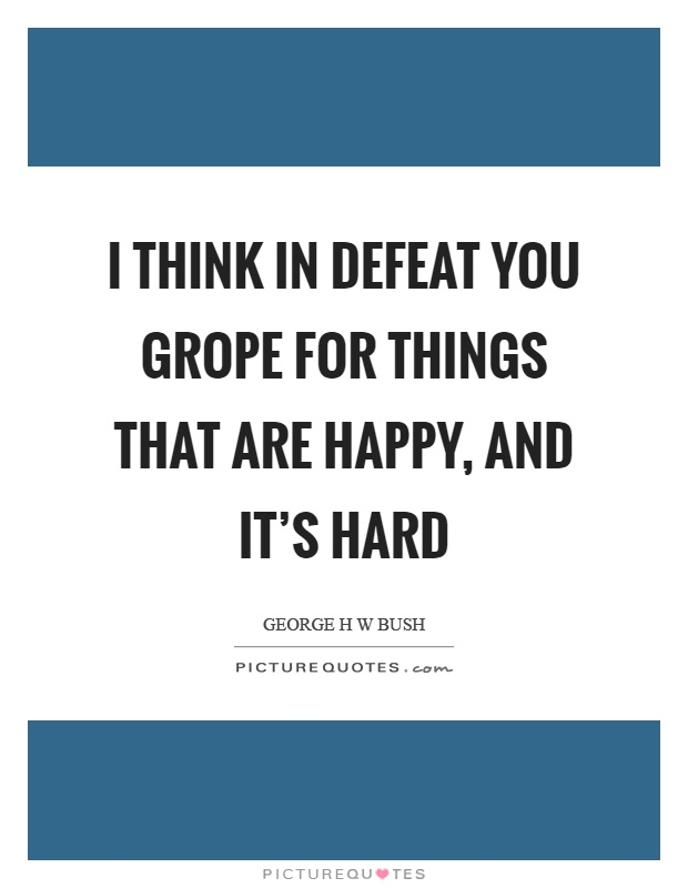 I think in defeat you grope for things that are happy, and it's hard Picture Quote #1