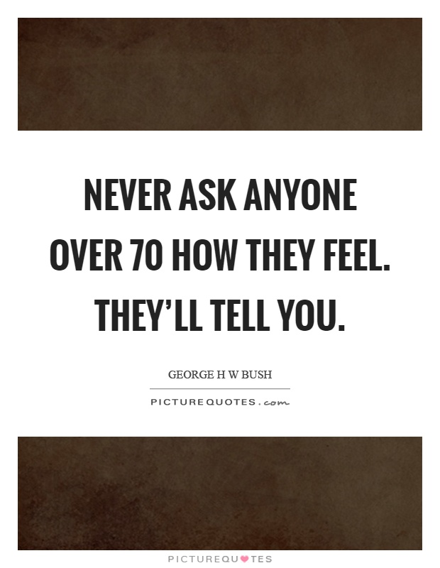 Never ask anyone over 70 how they feel. They'll tell you Picture Quote #1