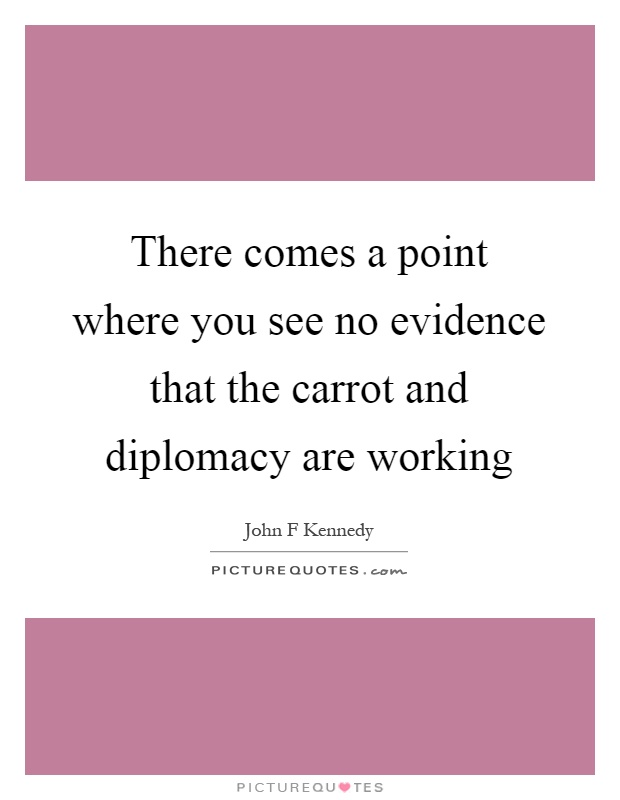 There comes a point where you see no evidence that the carrot and diplomacy are working Picture Quote #1