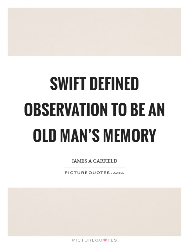 Swift defined observation to be an old man's memory Picture Quote #1