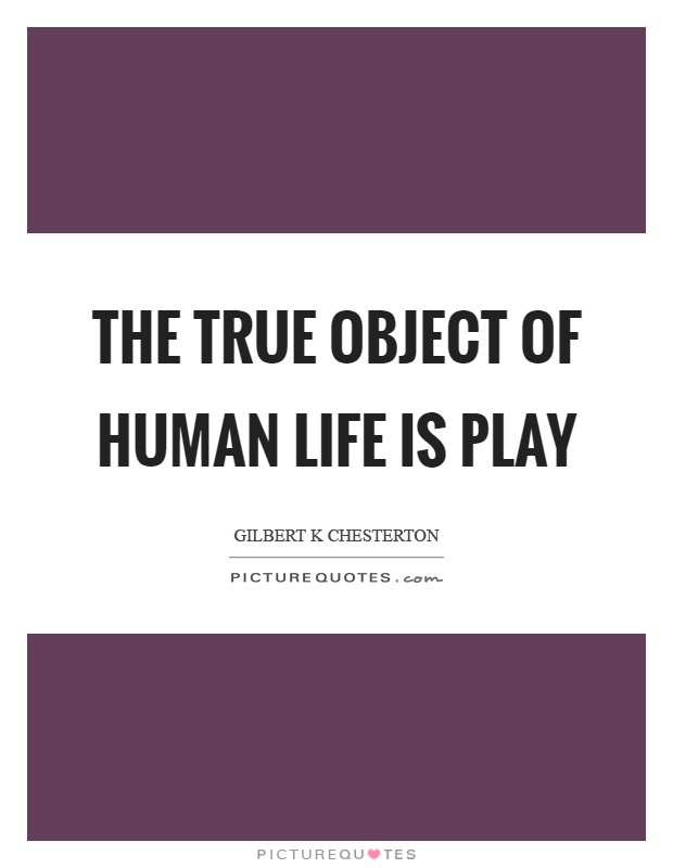 The true object of human life is play Picture Quote #1