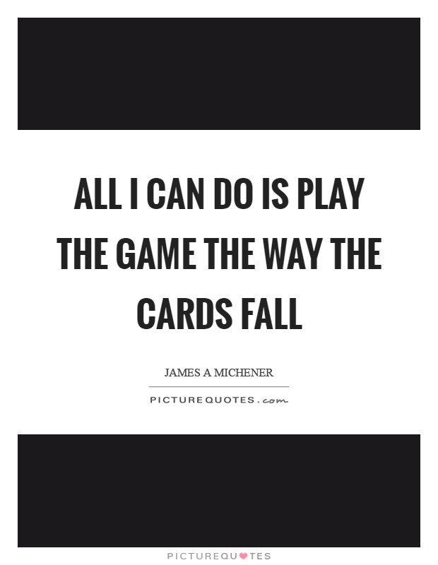 All I can do is play the game the way the cards fall Picture Quote #1