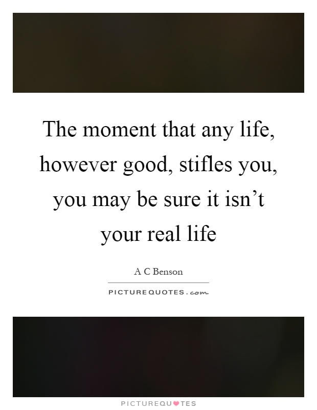 The moment that any life, however good, stifles you, you may be sure it isn't your real life Picture Quote #1