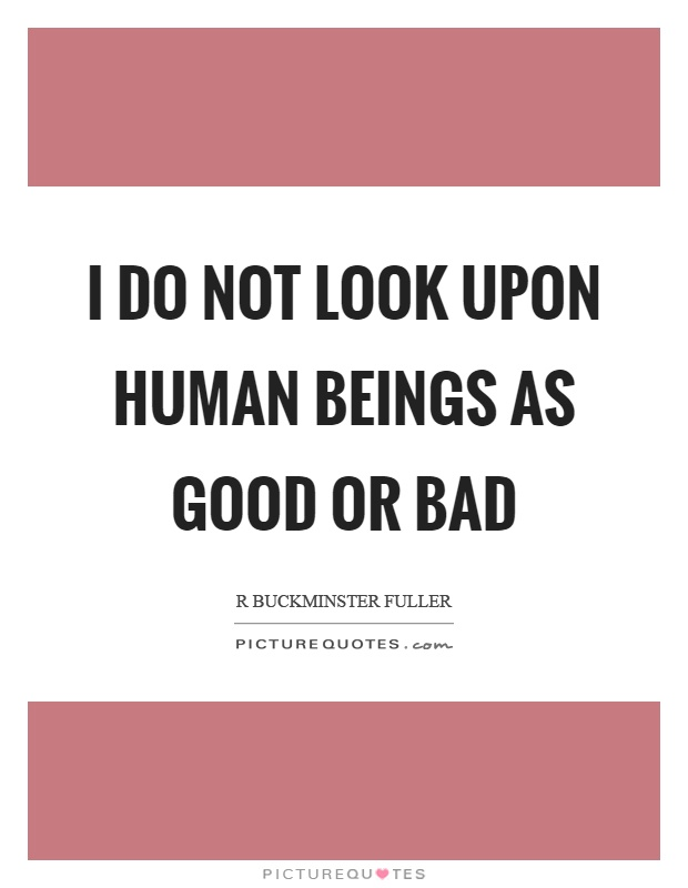 I do not look upon human beings as good or bad Picture Quote #1