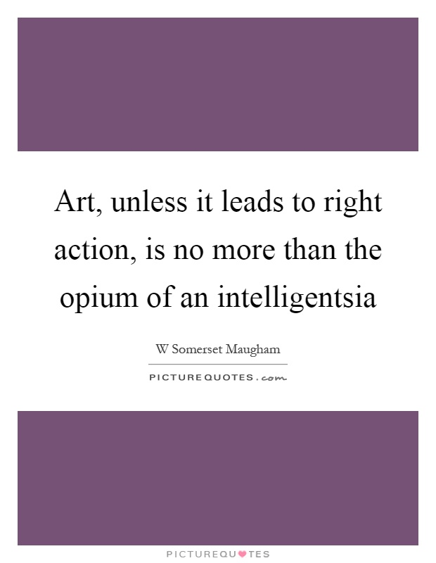 Art, unless it leads to right action, is no more than the opium of an intelligentsia Picture Quote #1