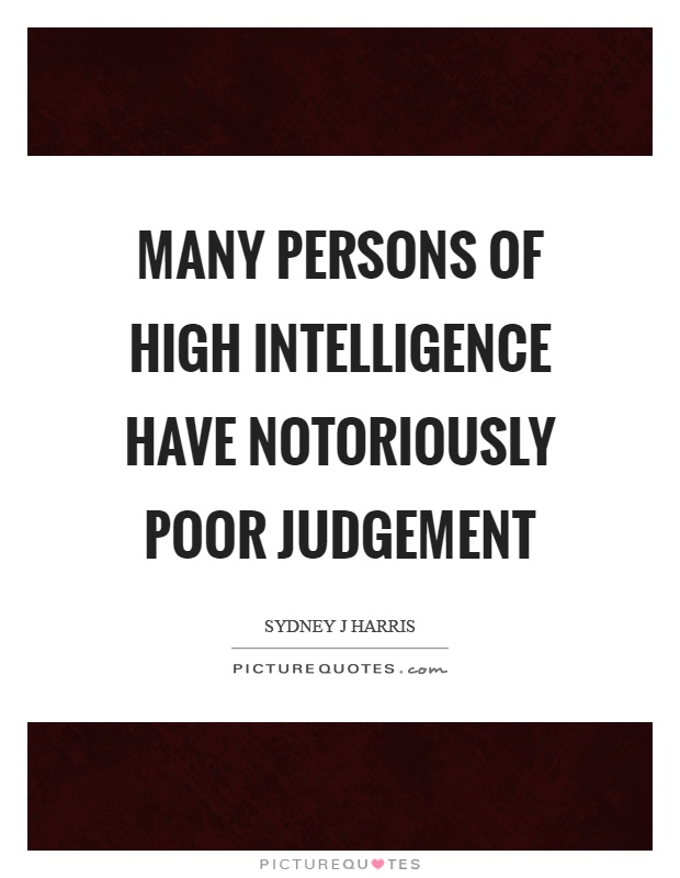 Many persons of high intelligence have notoriously poor judgement Picture Quote #1