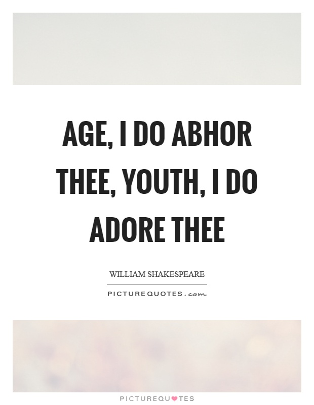 Age, I do abhor thee, youth, I do adore thee Picture Quote #1