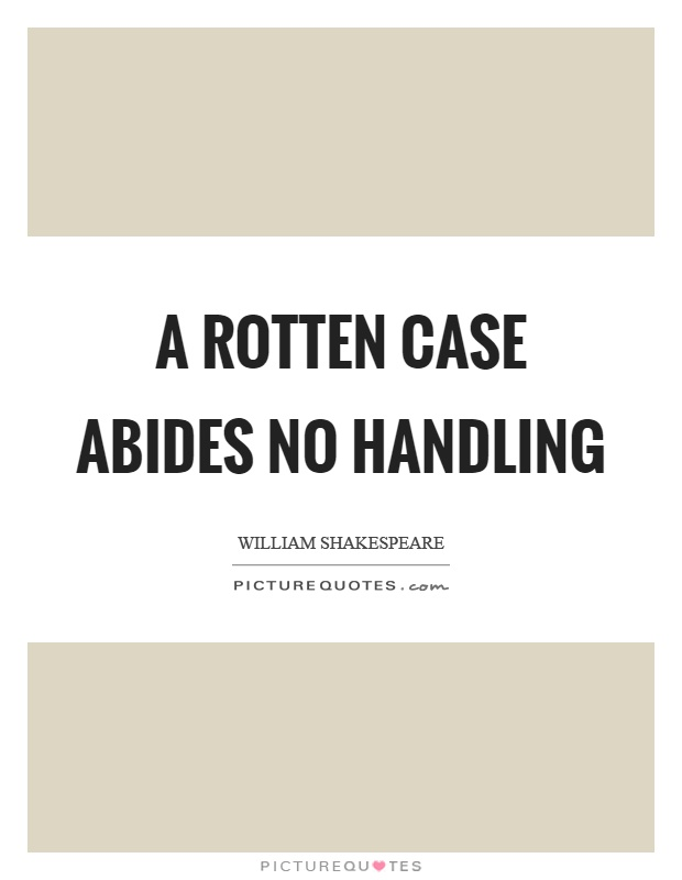A rotten case abides no handling Picture Quote #1