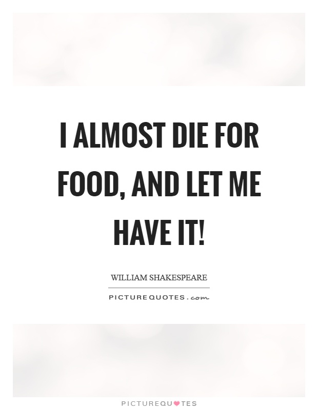 I almost die for food, and let me have it! Picture Quote #1