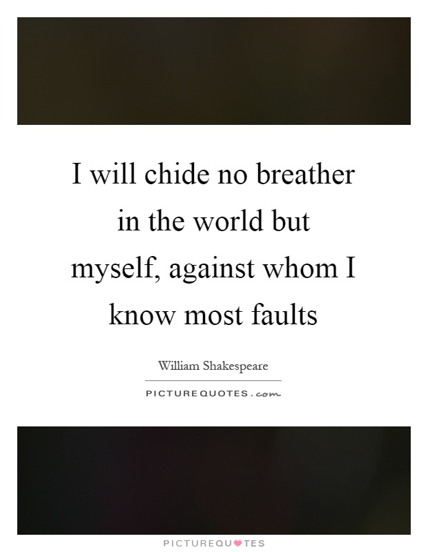 I will chide no breather in the world but myself, against whom I know most faults Picture Quote #1