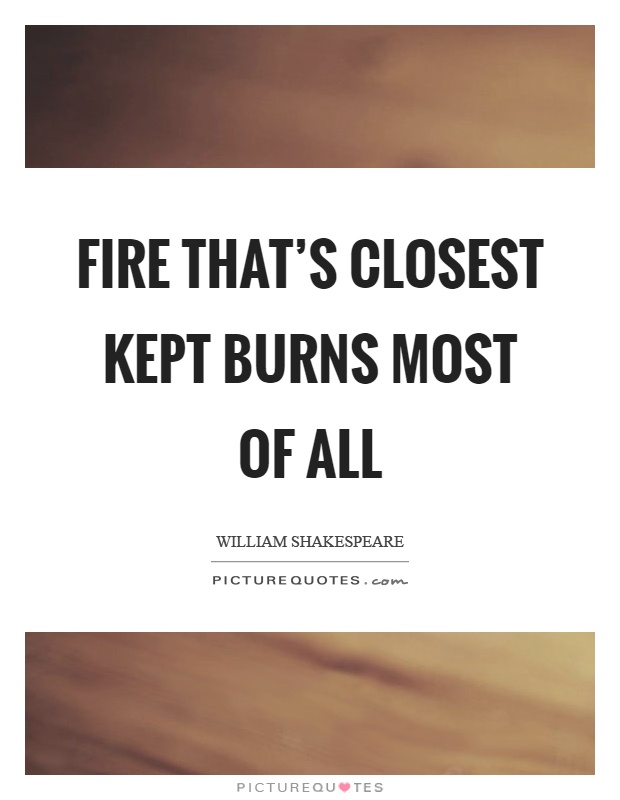 Fire that's closest kept burns most of all Picture Quote #1