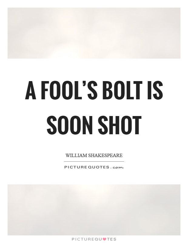 A fool's bolt is soon shot Picture Quote #1