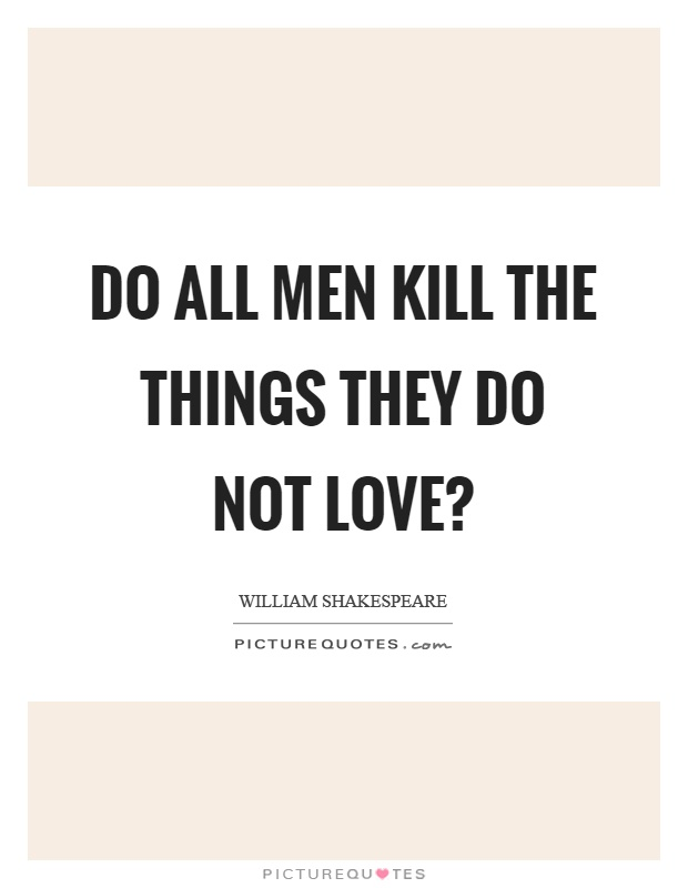 Do all men kill the things they do not love? Picture Quote #1
