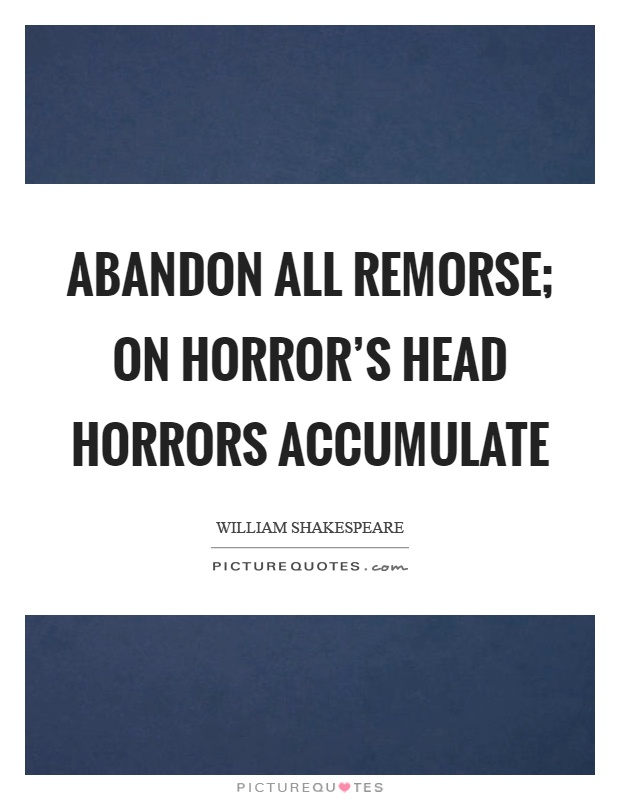 Abandon all remorse; On horror's head horrors accumulate Picture Quote #1