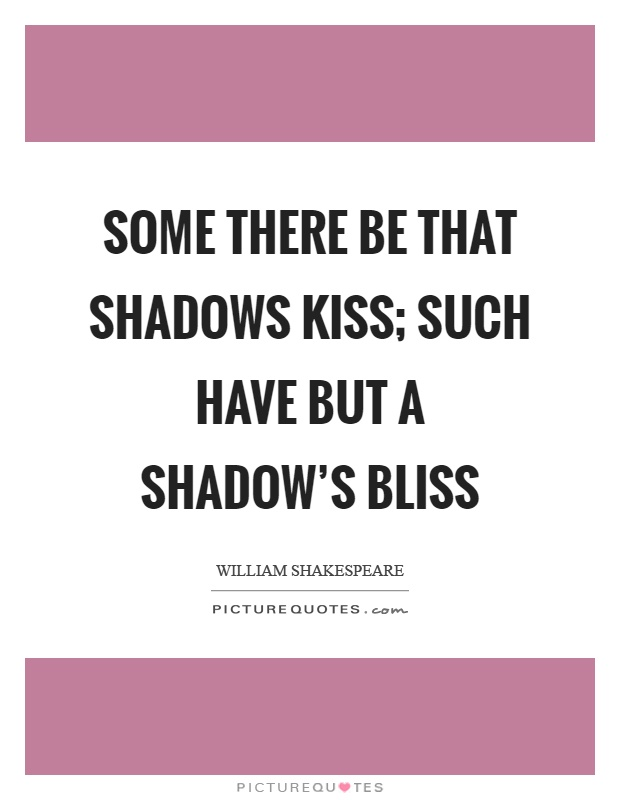 Some there be that shadows kiss; Such have but a shadow's bliss Picture Quote #1
