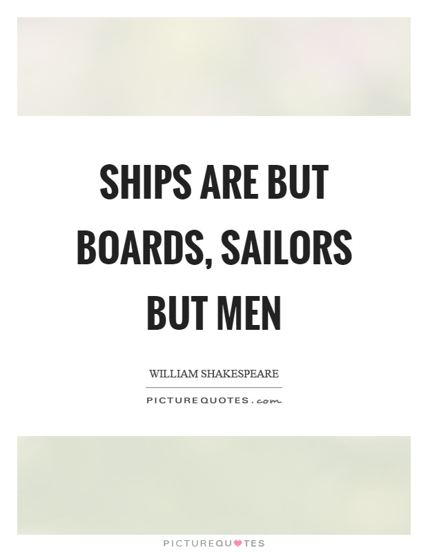 Ships are but boards, sailors but men Picture Quote #1