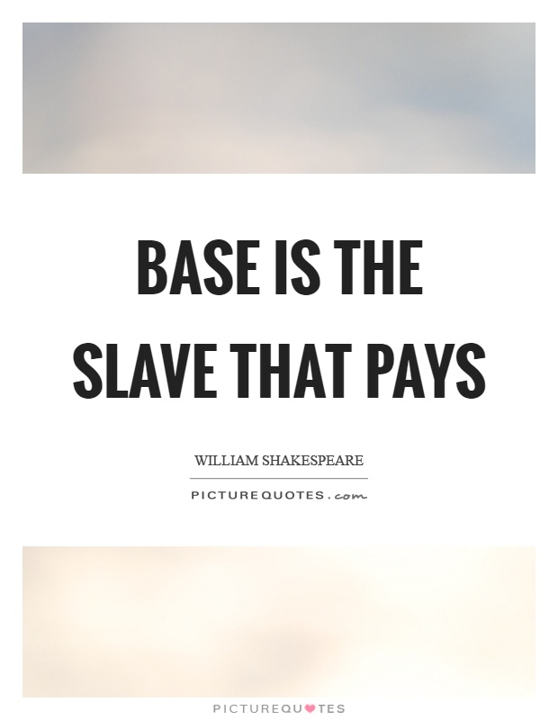Base is the slave that pays Picture Quote #1