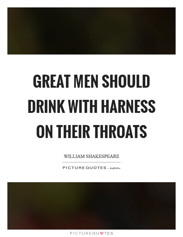 Great men should drink with harness on their throats Picture Quote #1