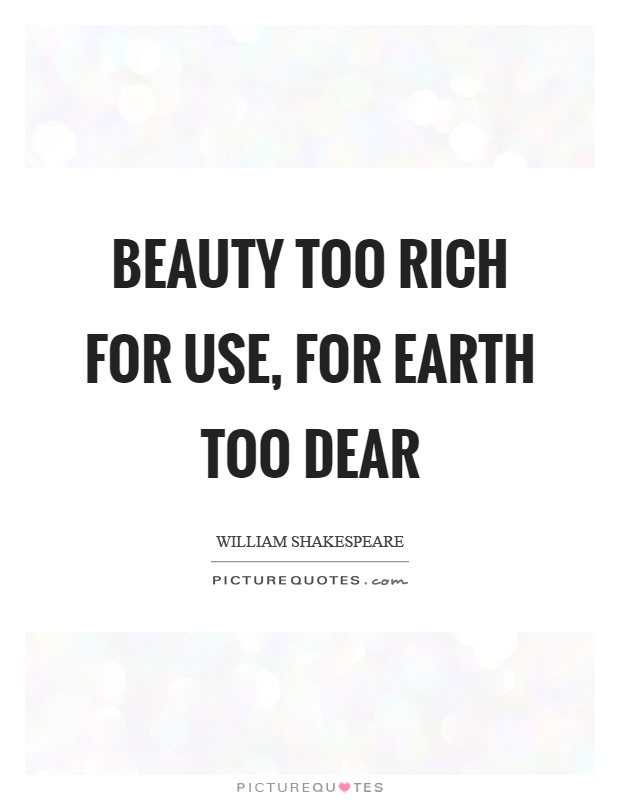 Beauty too rich for use, for earth too dear Picture Quote #1