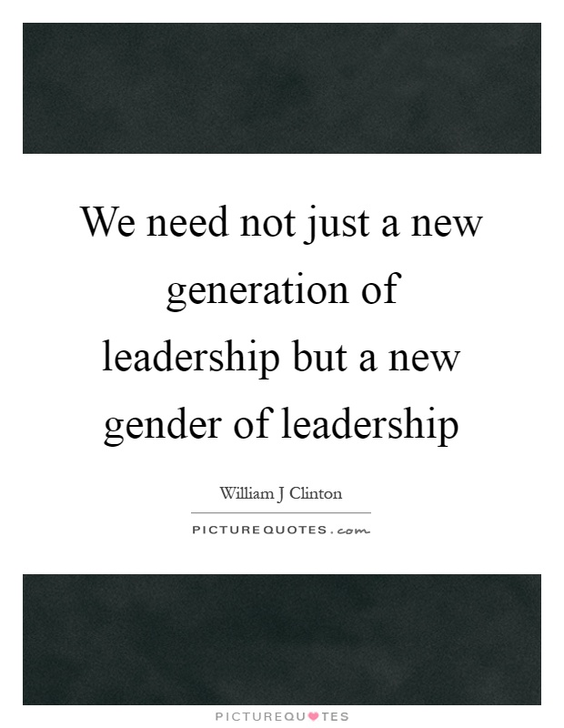 We need not just a new generation of leadership but a new gender of leadership Picture Quote #1