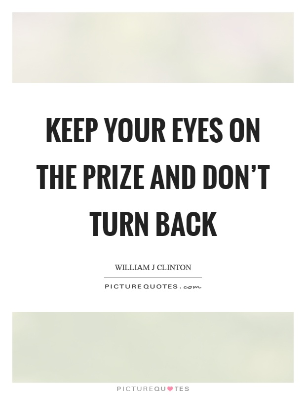 Keep your eyes on the prize and don't turn back Picture Quote #1
