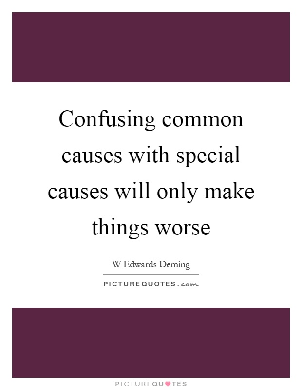Confusing common causes with special causes will only make things worse Picture Quote #1