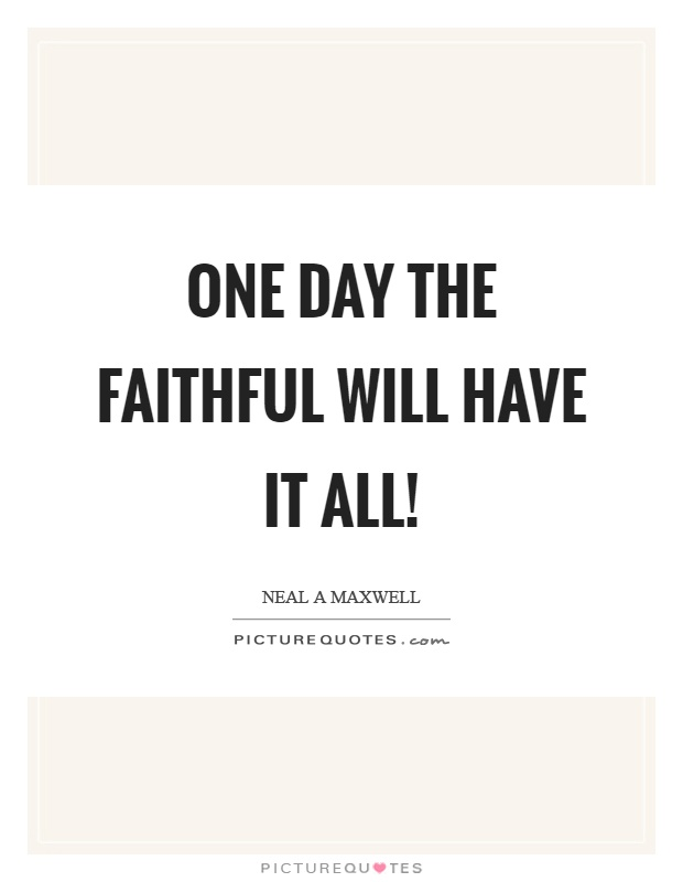 One day the faithful will have it all! Picture Quote #1
