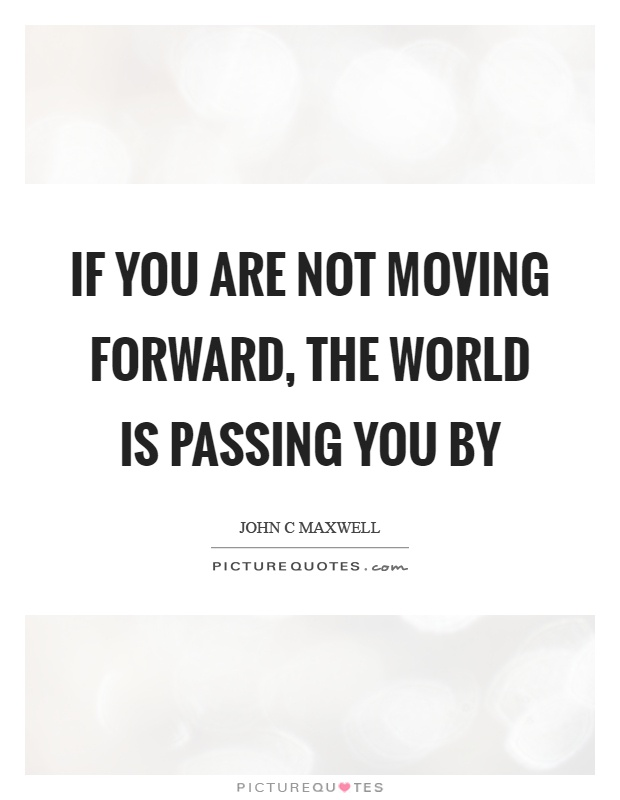 If you are not moving forward, the world is passing you by Picture Quote #1