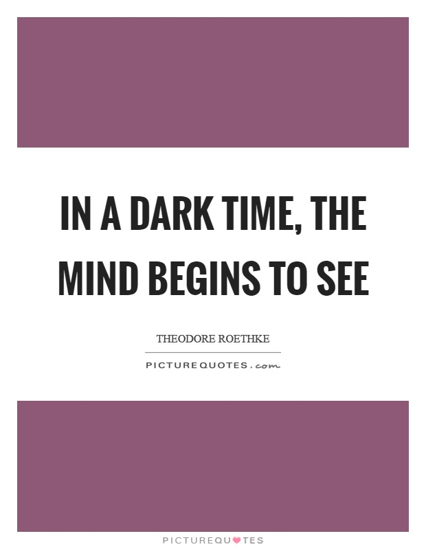 In a dark time, the mind begins to see Picture Quote #1