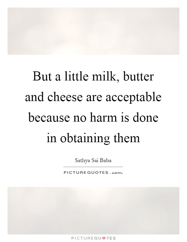 But a little milk, butter and cheese are acceptable because no harm is done in obtaining them Picture Quote #1