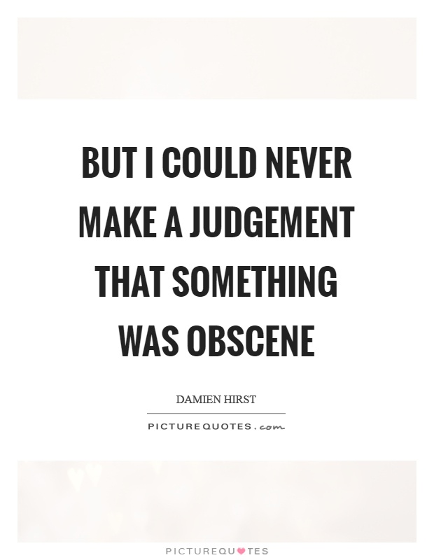 But I could never make a judgement that something was obscene Picture Quote #1