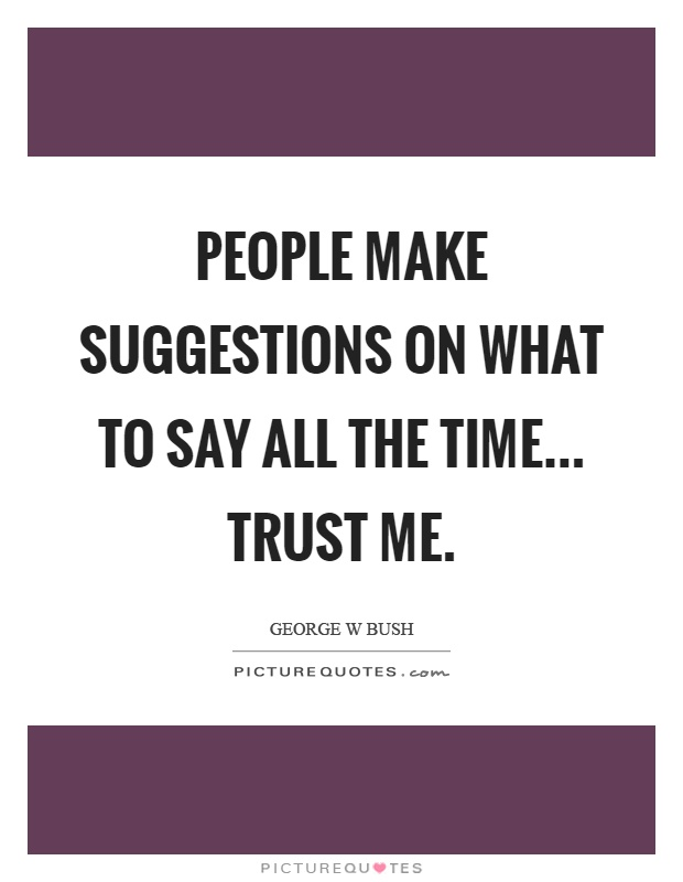 People make suggestions on what to say all the time... Trust me Picture Quote #1