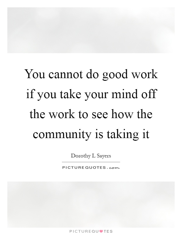 You cannot do good work if you take your mind off the work to see how the community is taking it Picture Quote #1