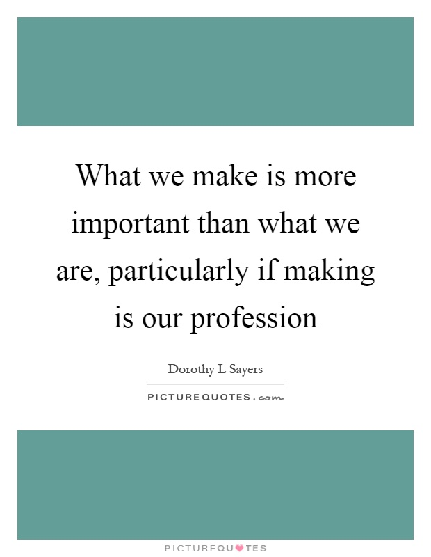 What we make is more important than what we are, particularly if making is our profession Picture Quote #1