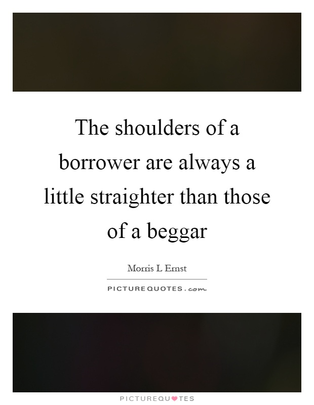 The shoulders of a borrower are always a little straighter than those of a beggar Picture Quote #1