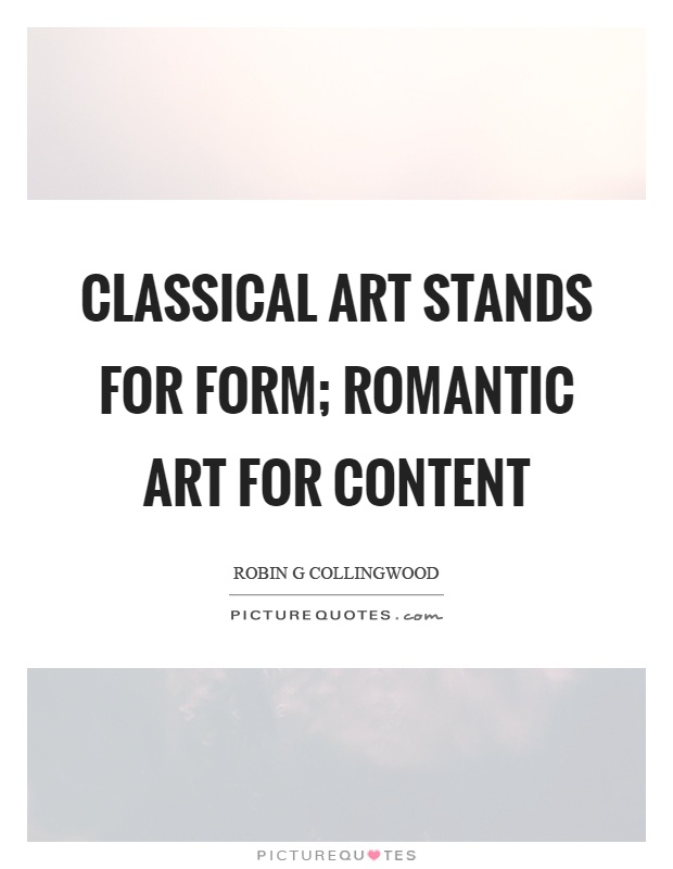 Classical art stands for form; romantic art for content Picture Quote #1